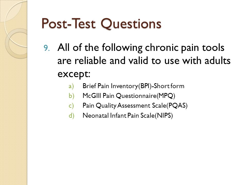 Post-Test Questions All of the following chronic pain tools are reliable and valid to use with adults except: