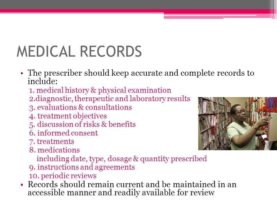 MEDICAL RECORDS The prescriber should keep accurate and complete records to include: 1. medical history & physical examination.