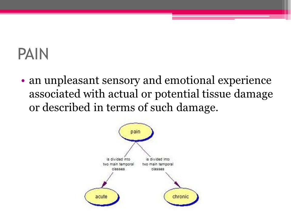 PAIN an unpleasant sensory and emotional experience associated with actual or potential tissue damage or described in terms of such damage.