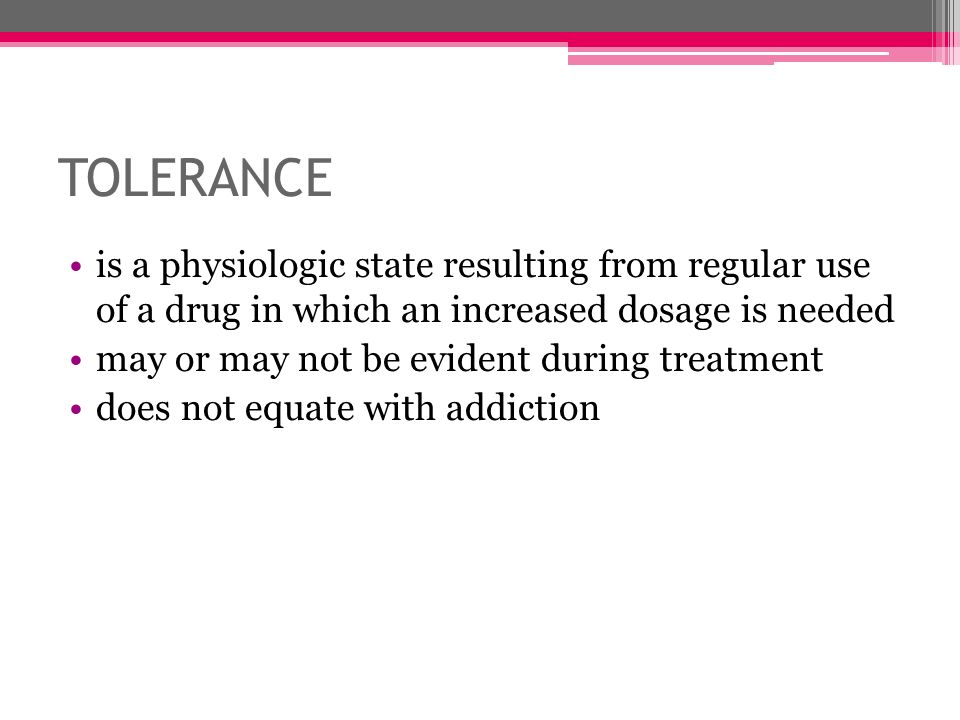 TOLERANCE is a physiologic state resulting from regular use of a drug in which an increased dosage is needed.