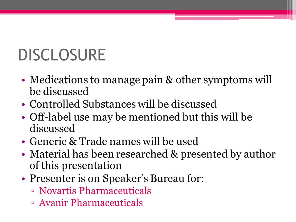 DISCLOSURE Medications to manage pain & other symptoms will be discussed. Controlled Substances will be discussed.