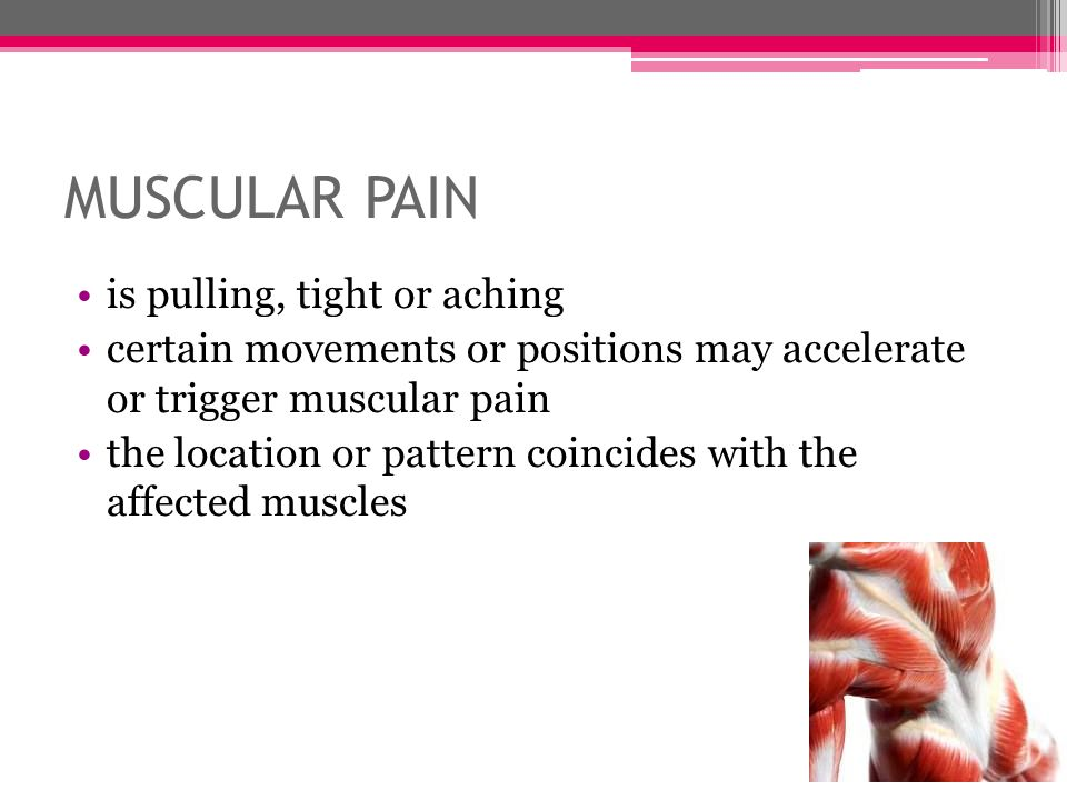 MUSCULAR PAIN is pulling, tight or aching