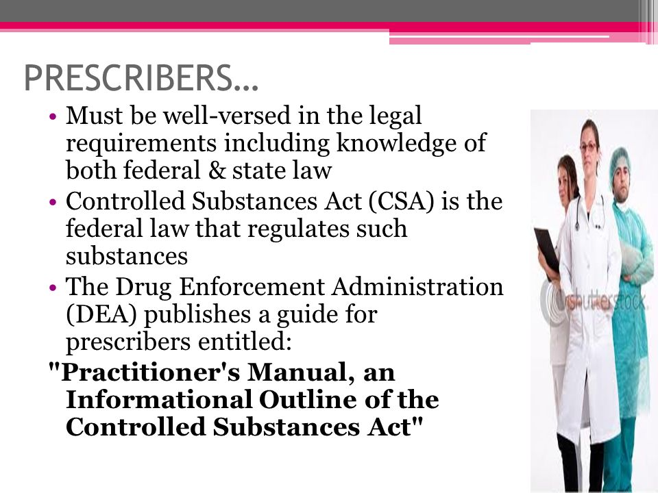 PRESCRIBERS… Must be well-versed in the legal requirements including knowledge of both federal & state law.