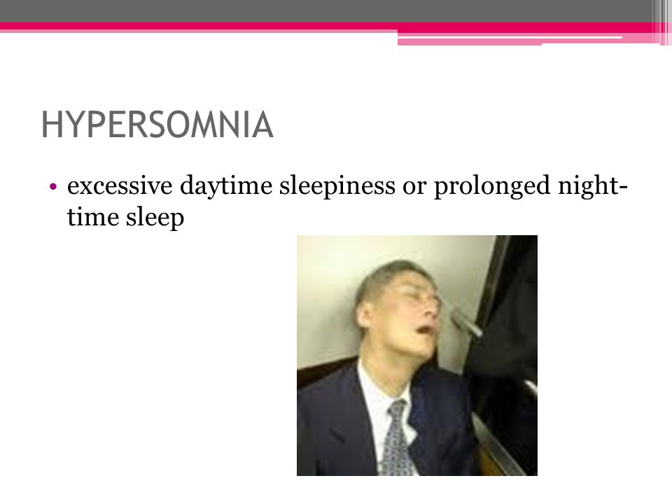 HYPERSOMNIA excessive daytime sleepiness or prolonged night- time sleep.