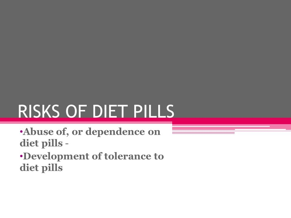 RISKS OF DIET PILLS Abuse of, or dependence on diet pills -