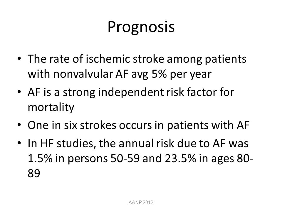 Prognosis The rate of ischemic stroke among patients with nonvalvular AF avg 5% per year. AF is a strong independent risk factor for mortality.