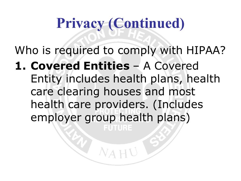 Privacy (Continued) Who is required to comply with HIPAA