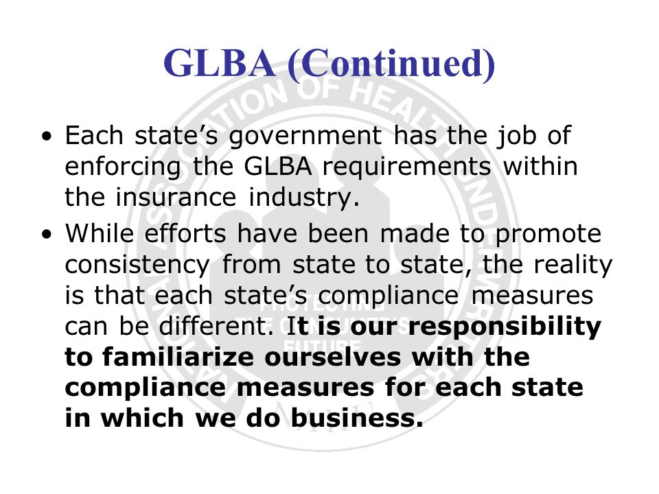 GLBA (Continued) Each state's government has the job of enforcing the GLBA requirements within the insurance industry.