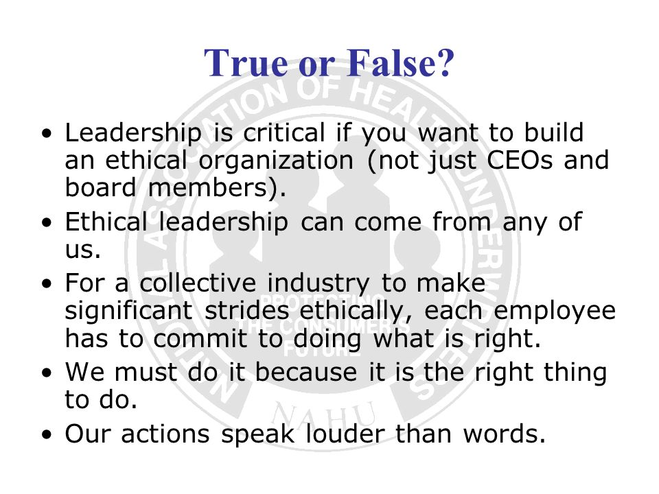 True or False Leadership is critical if you want to build an ethical organization (not just CEOs and board members).