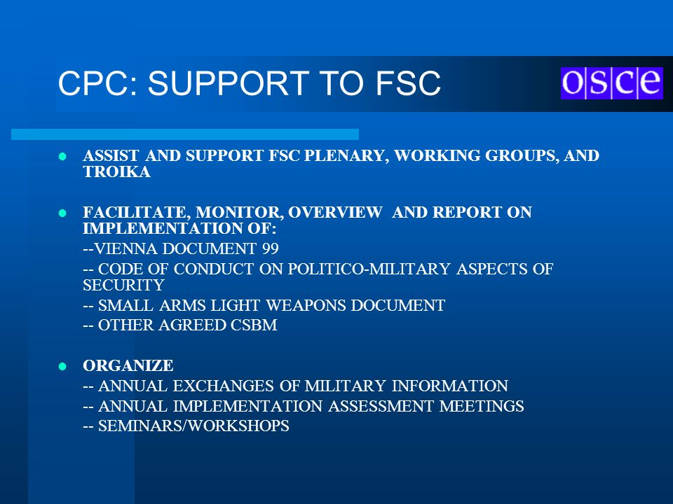 CPC: SUPPORT TO FSC ASSIST AND SUPPORT FSC PLENARY, WORKING GROUPS, AND TROIKA. FACILITATE, MONITOR, OVERVIEW AND REPORT ON IMPLEMENTATION OF:
