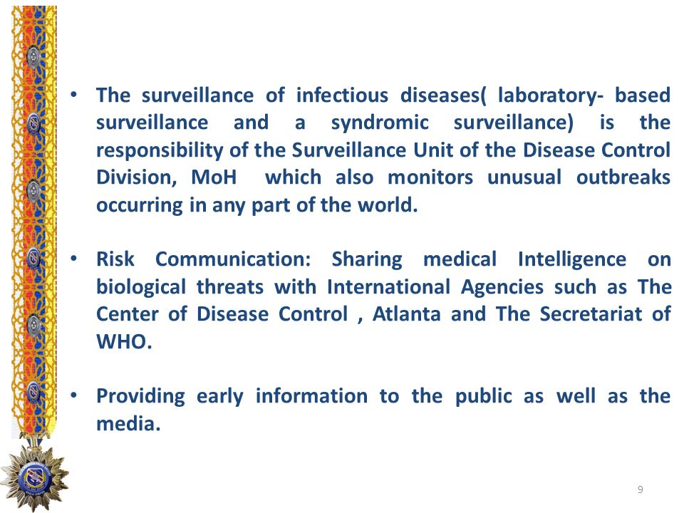 The surveillance of infectious diseases( laboratory- based surveillance and a syndromic surveillance) is the responsibility of the Surveillance Unit of the Disease Control Division, MoH which also monitors unusual outbreaks occurring in any part of the world.