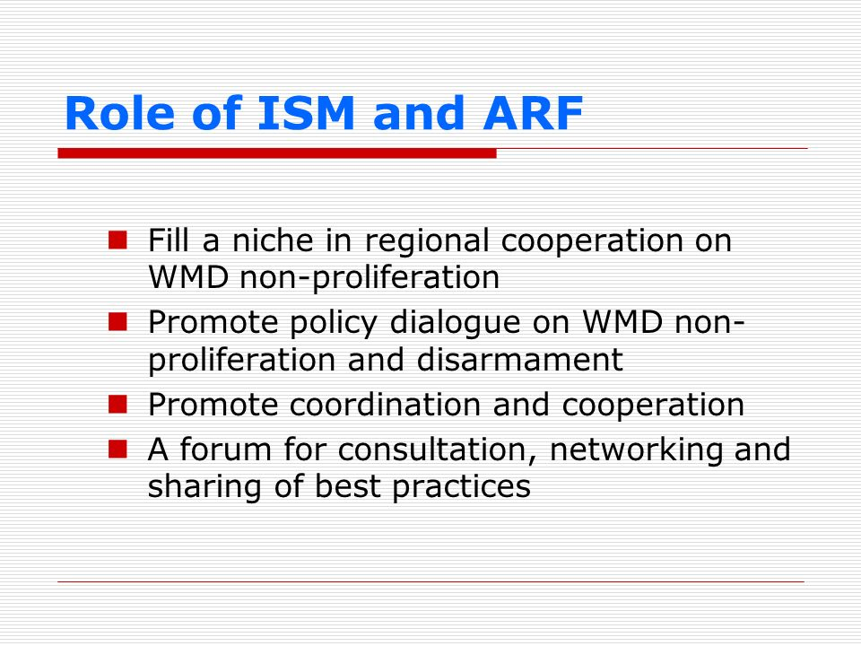 Role of ISM and ARF Fill a niche in regional cooperation on WMD non-proliferation. Promote policy dialogue on WMD non-proliferation and disarmament.