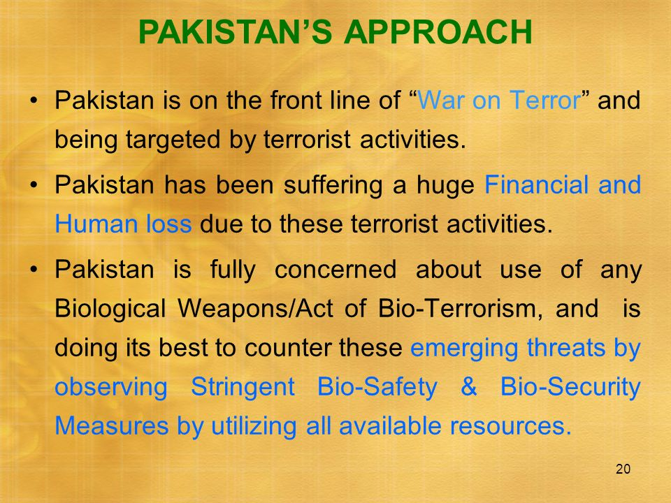 PAKISTAN'S APPROACH Pakistan is on the front line of War on Terror and being targeted by terrorist activities.
