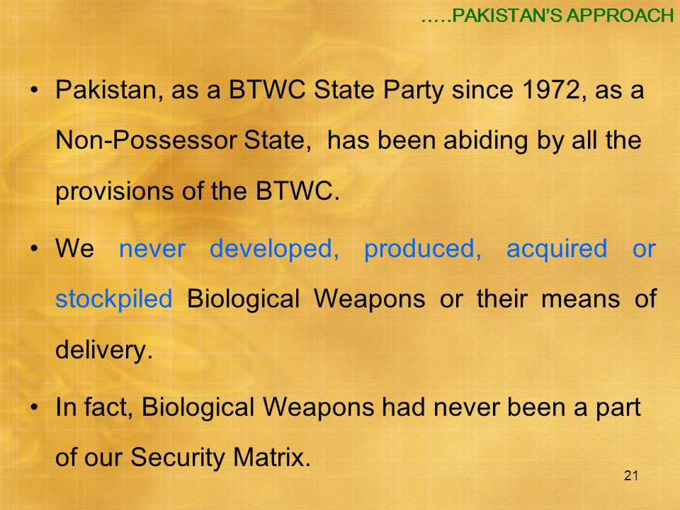 …..PAKISTAN'S APPROACH Pakistan, as a BTWC State Party since 1972, as a Non-Possessor State, has been abiding by all the provisions of the BTWC.