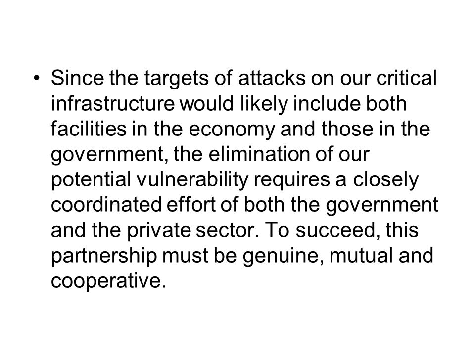 Since the targets of attacks on our critical infrastructure would likely include both facilities in the economy and those in the government, the elimination of our potential vulnerability requires a closely coordinated effort of both the government and the private sector.