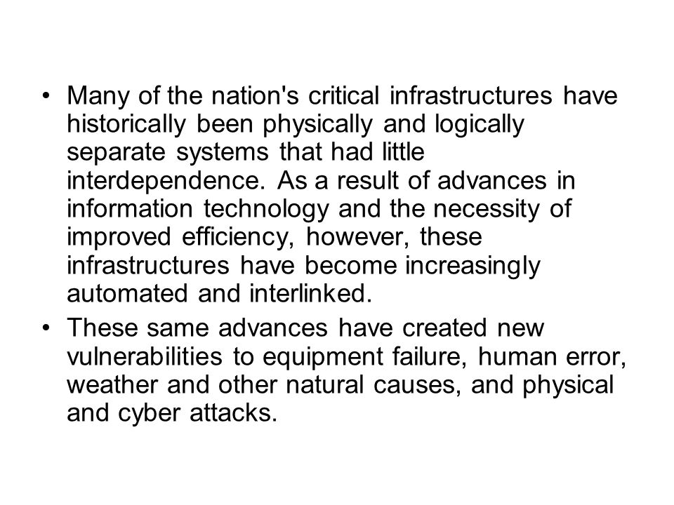 Many of the nation s critical infrastructures have historically been physically and logically separate systems that had little interdependence. As a result of advances in information technology and the necessity of improved efficiency, however, these infrastructures have become increasingly automated and interlinked.