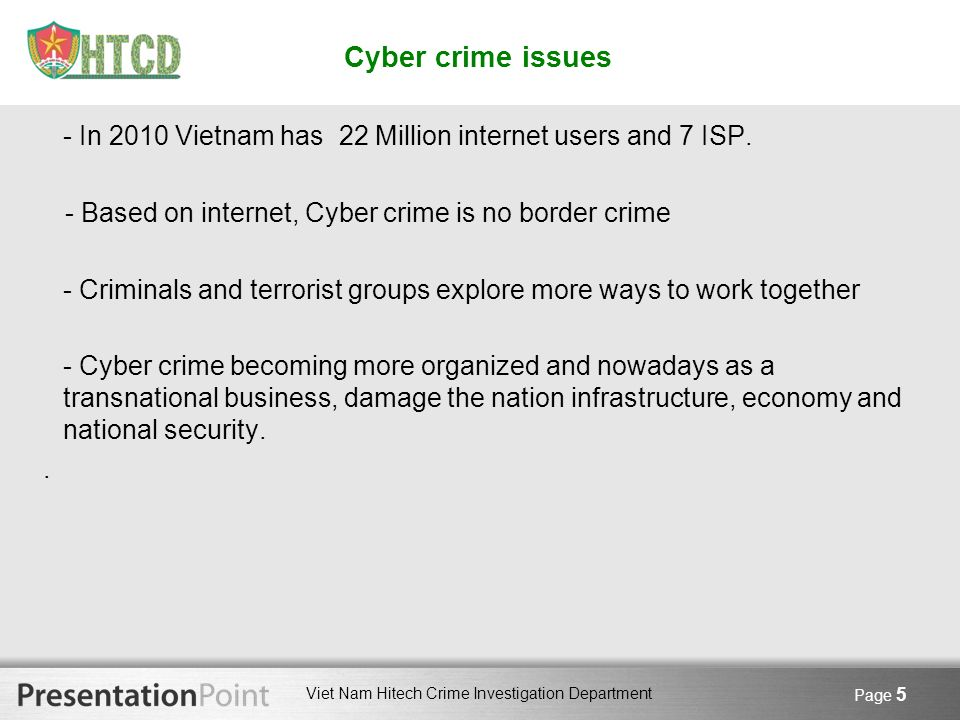Cyber crime issues - In 2010 Vietnam has 22 Million internet users and 7 ISP. - Based on internet, Cyber crime is no border crime.