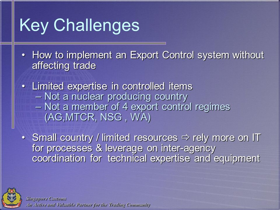 Key Challenges How to implement an Export Control system without affecting trade. Limited expertise in controlled items.