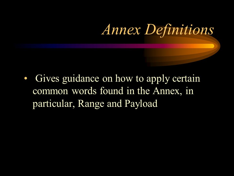 Annex Definitions Gives guidance on how to apply certain common words found in the Annex, in particular, Range and Payload.