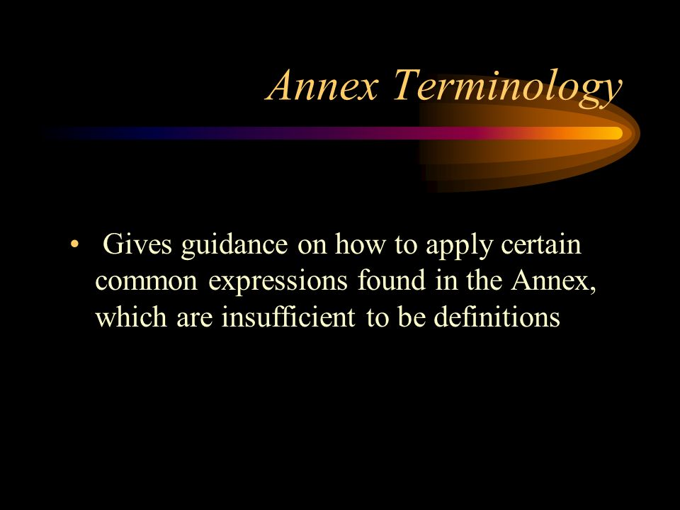 Annex Terminology Gives guidance on how to apply certain common expressions found in the Annex, which are insufficient to be definitions.