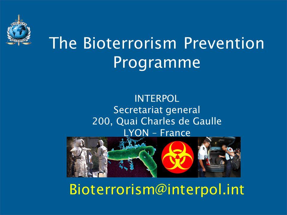The Bioterrorism Prevention Programme INTERPOL Secretariat general 200, Quai Charles de Gaulle LYON – France Bioterrorism@interpol.int