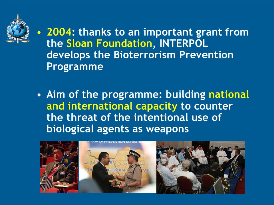 2004: thanks to an important grant from the Sloan Foundation, INTERPOL develops the Bioterrorism Prevention Programme