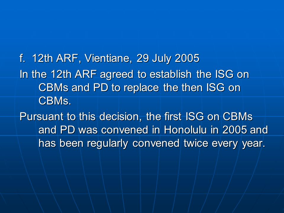 f. 12th ARF, Vientiane, 29 July 2005 In the 12th ARF agreed to establish the ISG on CBMs and PD to replace the then ISG on CBMs.