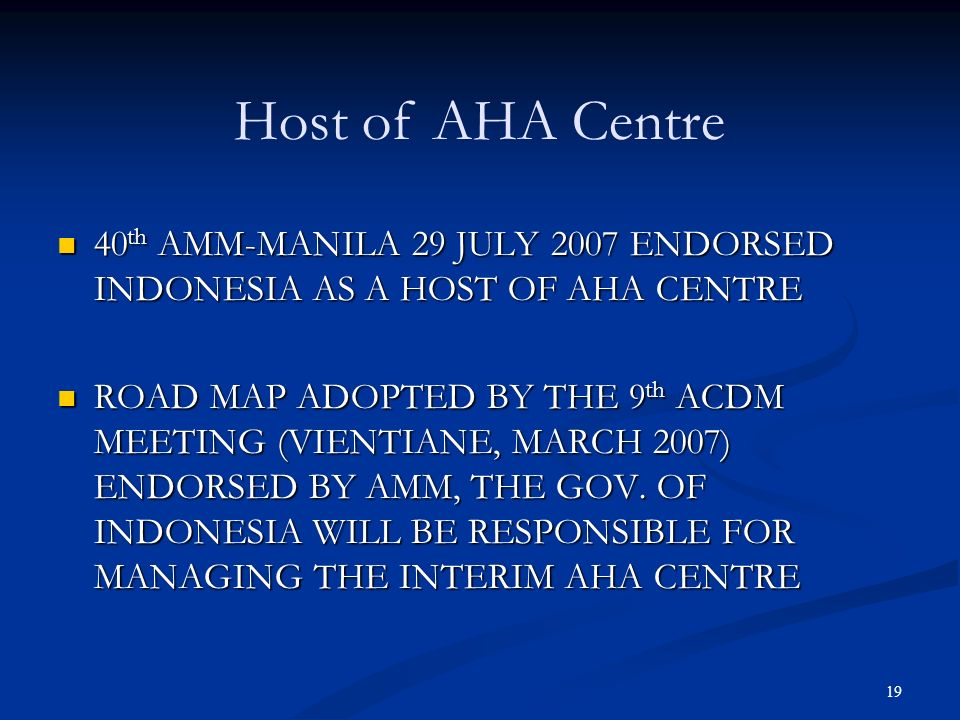 Host of AHA Centre 40th AMM-MANILA 29 JULY 2007 ENDORSED INDONESIA AS A HOST OF AHA CENTRE.