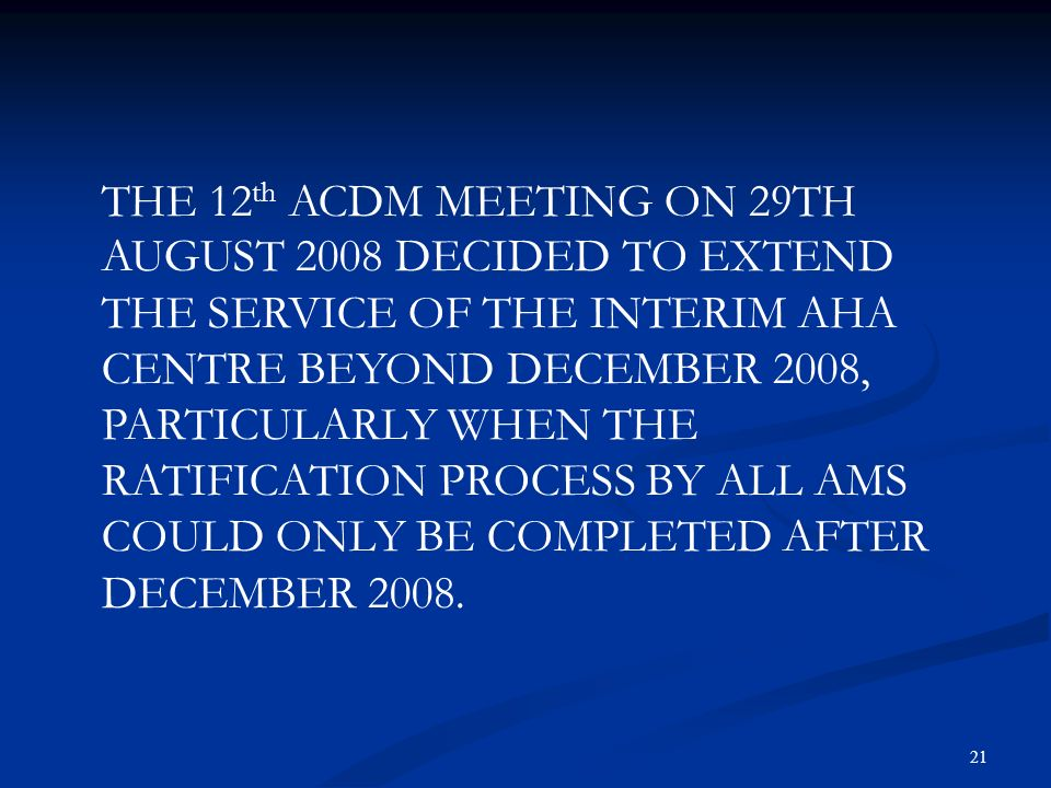 THE 12th ACDM MEETING ON 29TH AUGUST 2008 DECIDED TO EXTEND THE SERVICE OF THE INTERIM AHA CENTRE BEYOND DECEMBER 2008, PARTICULARLY WHEN THE RATIFICATION PROCESS BY ALL AMS COULD ONLY BE COMPLETED AFTER DECEMBER 2008.