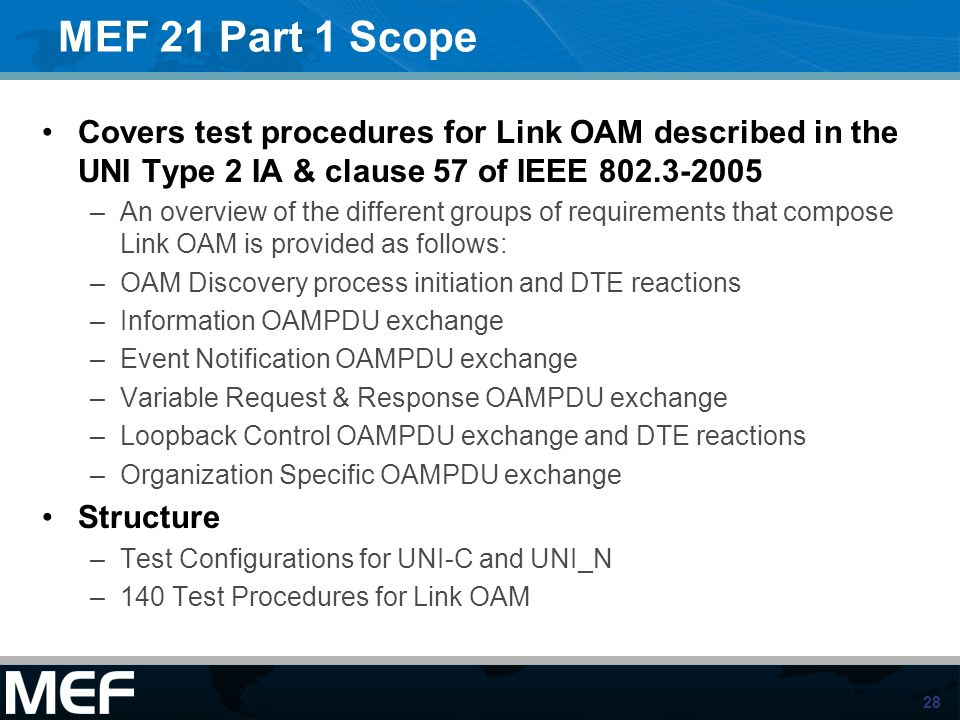 MEF 21 Part 1 Scope Covers test procedures for Link OAM described in the UNI Type 2 IA & clause 57 of IEEE 802.3-2005.