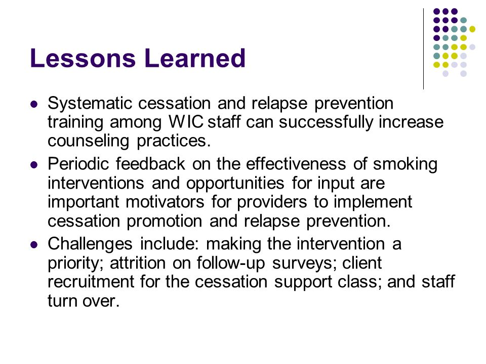 Lessons Learned Systematic cessation and relapse prevention training among WIC staff can successfully increase counseling practices.