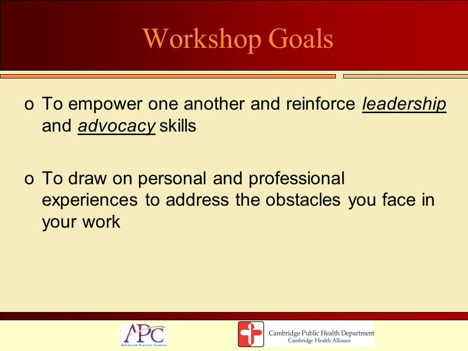 Workshop Goals To empower one another and reinforce leadership and advocacy skills.