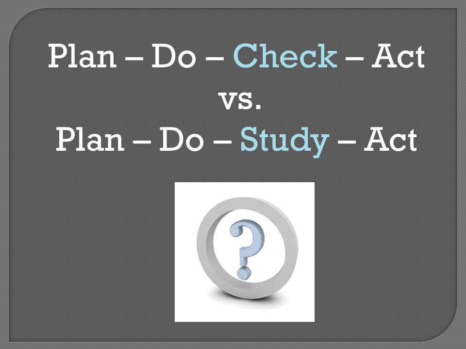 Plan – Do – Check – Act vs. Plan – Do – Study – Act