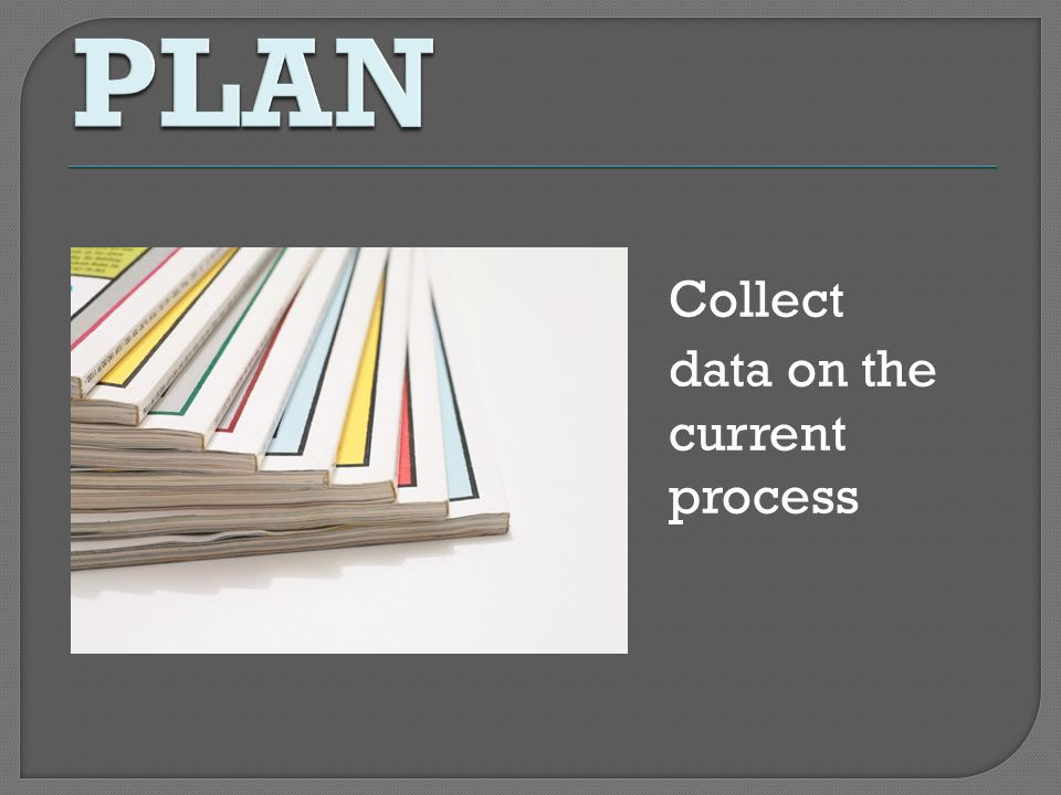 PLAN Collect data on the current process