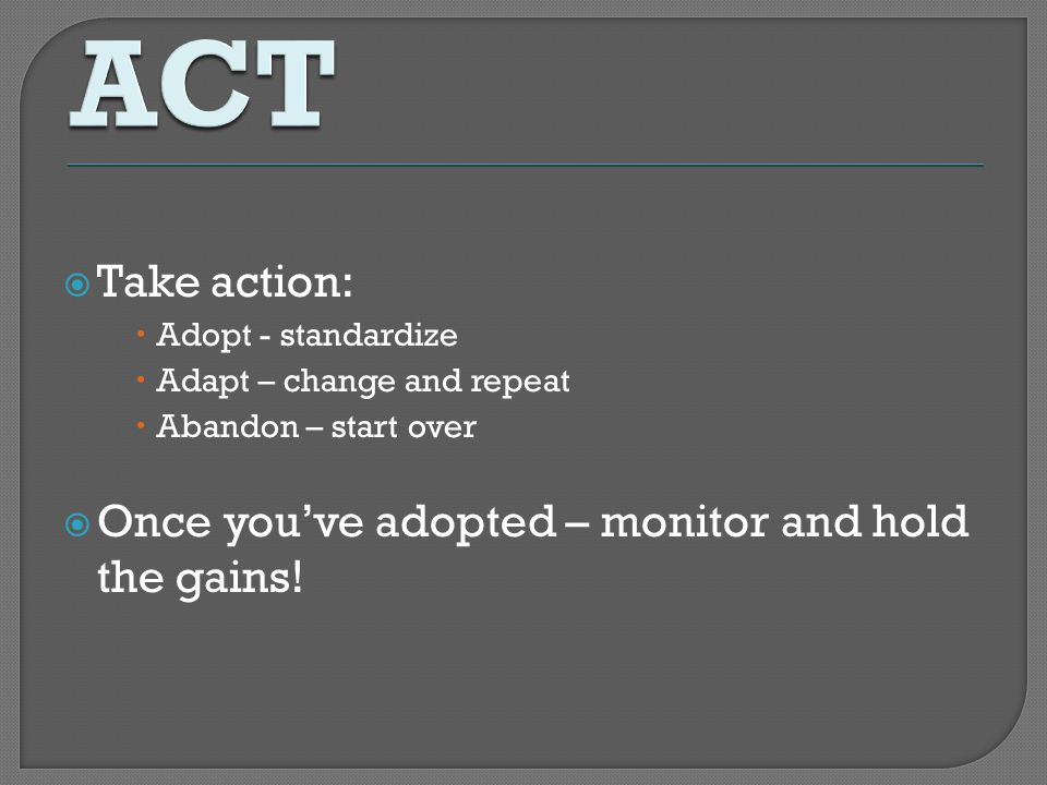 ACT Take action: Once you've adopted – monitor and hold the gains!