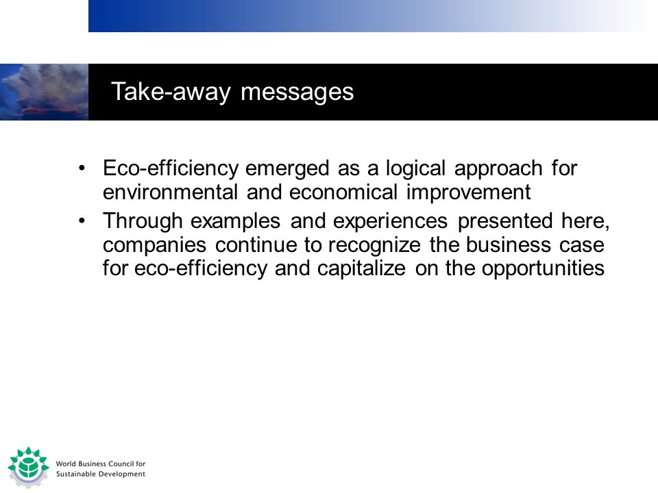 Take-away messages Eco-efficiency emerged as a logical approach for environmental and economical improvement.