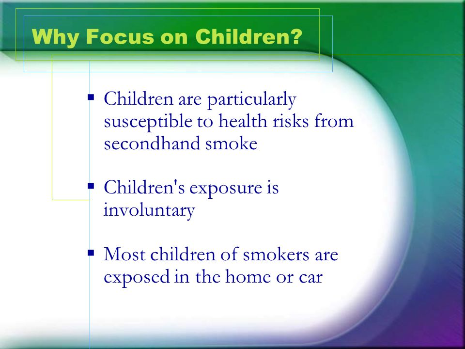 Why Focus on Children Children are particularly susceptible to health risks from secondhand smoke.