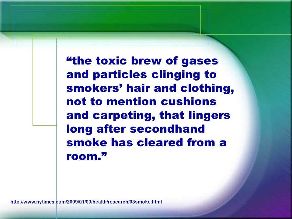 the toxic brew of gases and particles clinging to smokers' hair and clothing, not to mention cushions and carpeting, that lingers long after secondhand smoke has cleared from a room.