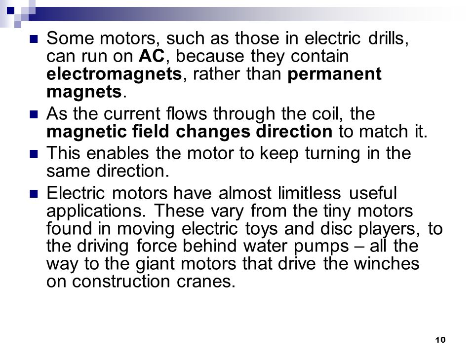 Some motors, such as those in electric drills, can run on AC, because they contain electromagnets, rather than permanent magnets.