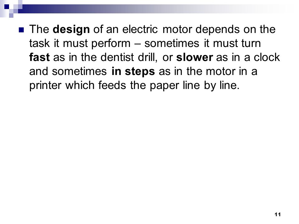 The design of an electric motor depends on the task it must perform – sometimes it must turn fast as in the dentist drill, or slower as in a clock and sometimes in steps as in the motor in a printer which feeds the paper line by line.