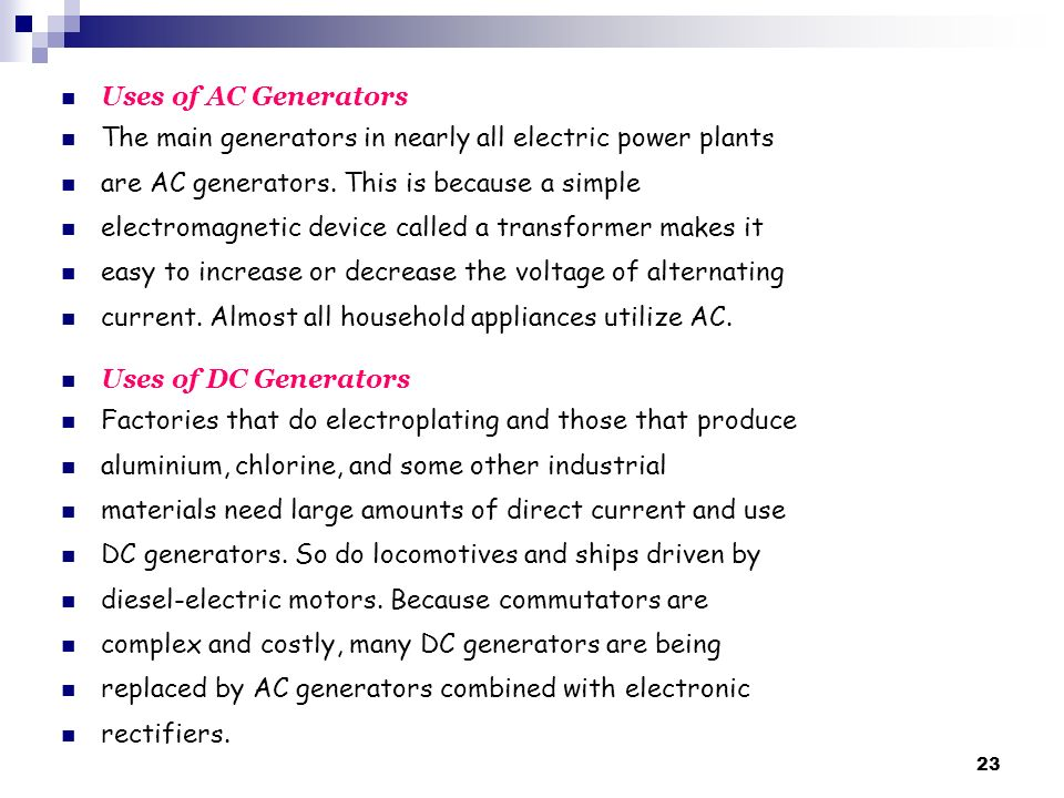 Uses of AC Generators The main generators in nearly all electric power plants. are AC generators. This is because a simple.