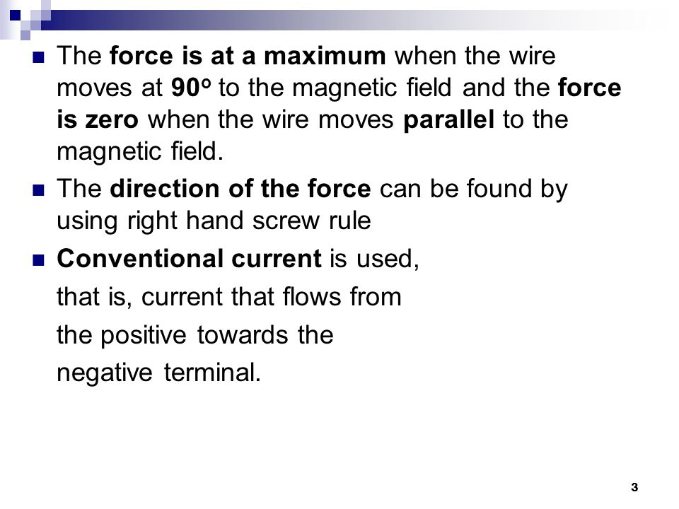 The force is at a maximum when the wire moves at 90o to the magnetic field and the force is zero when the wire moves parallel to the magnetic field.