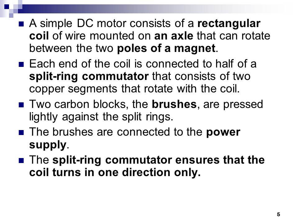 A simple DC motor consists of a rectangular coil of wire mounted on an axle that can rotate between the two poles of a magnet.
