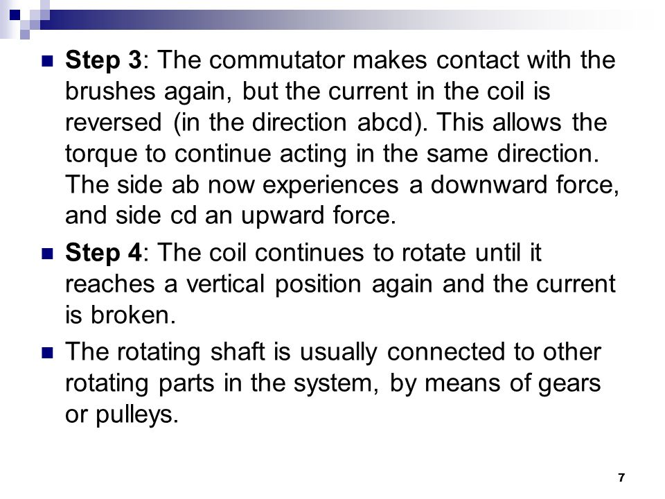 Step 3: The commutator makes contact with the brushes again, but the current in the coil is reversed (in the direction abcd). This allows the torque to continue acting in the same direction. The side ab now experiences a downward force, and side cd an upward force.