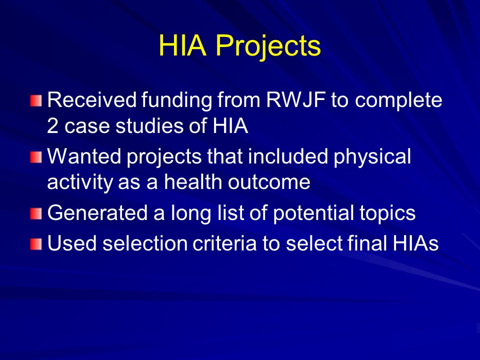 HIA Projects Received funding from RWJF to complete 2 case studies of HIA. Wanted projects that included physical activity as a health outcome.