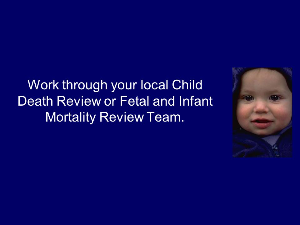 Work through your local Child Death Review or Fetal and Infant Mortality Review Team.