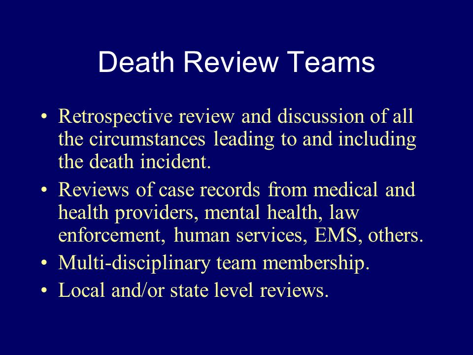 Death Review Teams Retrospective review and discussion of all the circumstances leading to and including the death incident.