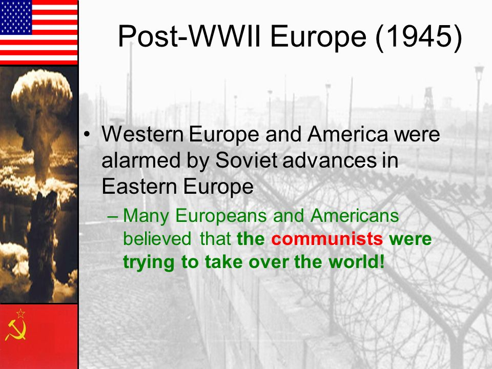 Post-WWII Europe (1945) Western Europe and America were alarmed by Soviet advances in Eastern Europe.