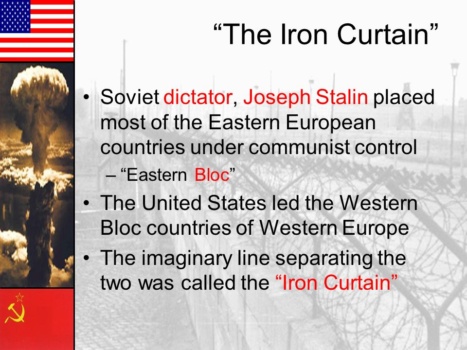 The Iron Curtain Soviet dictator, Joseph Stalin placed most of the Eastern European countries under communist control.