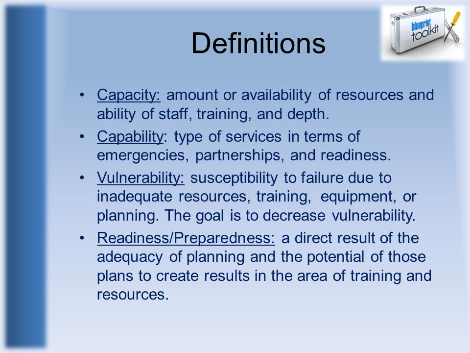 Definitions Capacity: amount or availability of resources and ability of staff, training, and depth.